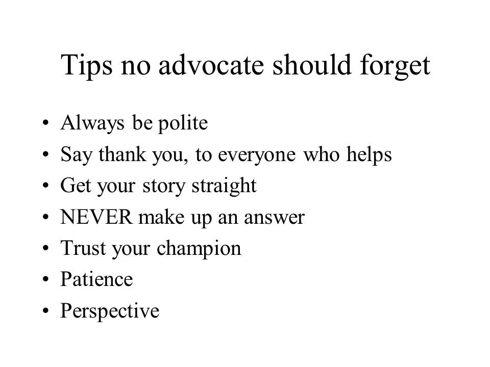 Tips no advocate should forget Always be polite Say thank you, to everyone who helps Get your story straight NEVER make up an answer Trust your champi