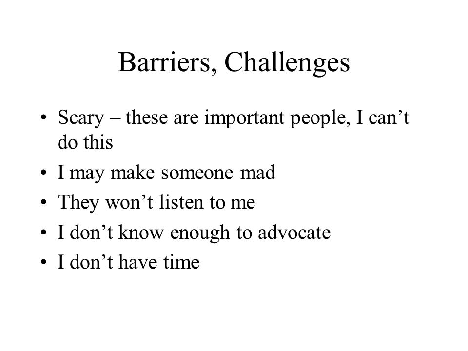 Barriers, Challenges Scary – these are important people, I can't do this I may make someone mad They won't listen to me I don't know enough to advocat