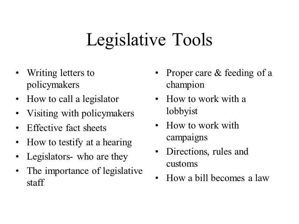Legislative Tools Writing letters to policymakers How to call a legislator Visiting with policymakers Effective fact sheets How to testify at a hearin