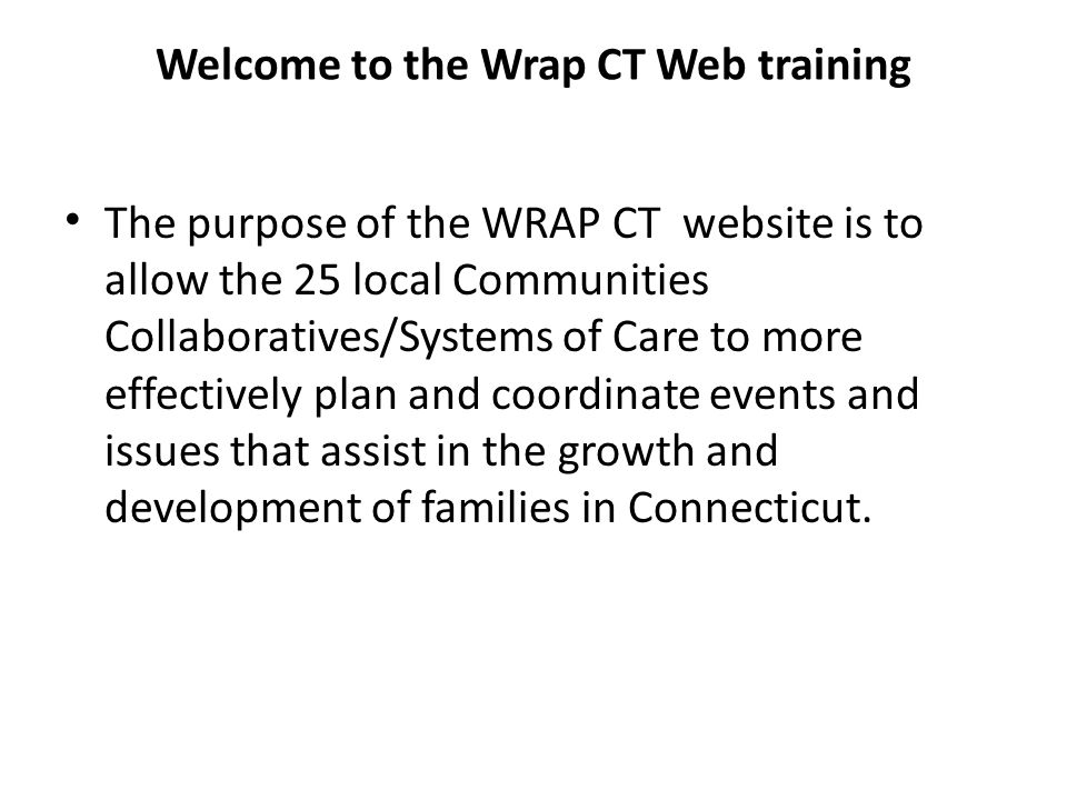 Welcome to the Wrap CT Web training The purpose of the WRAP CT website is to allow the 25 local Communities Collaboratives/Systems of Care to more eff