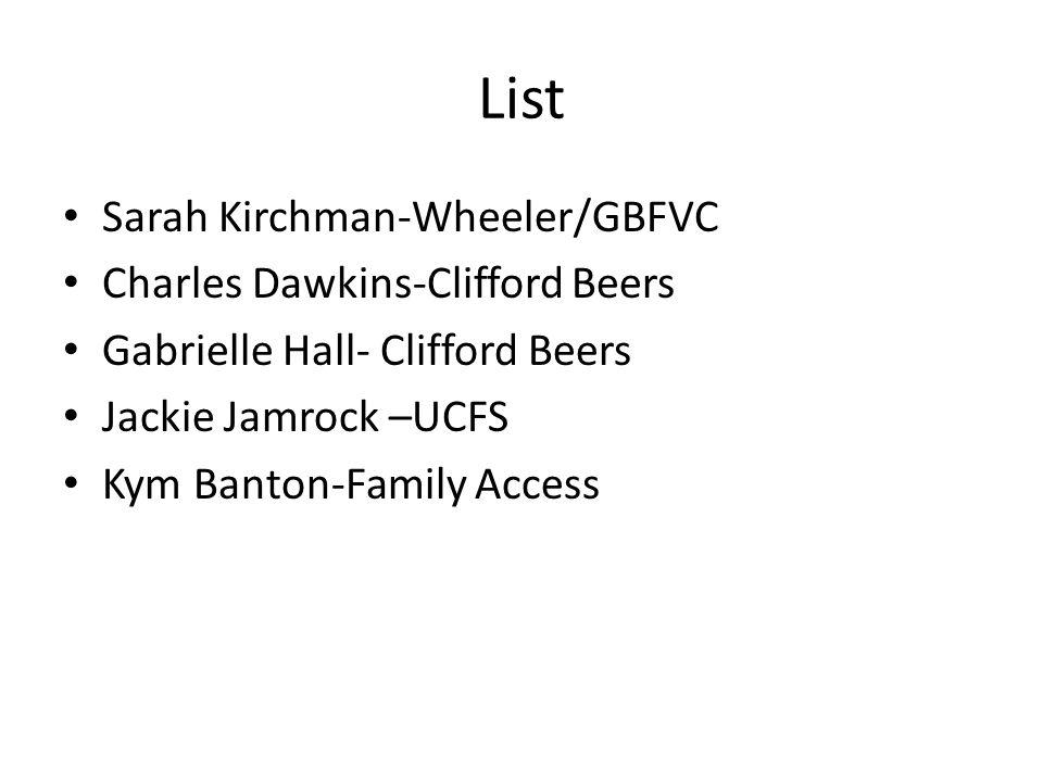 List Sarah Kirchman-Wheeler/GBFVC Charles Dawkins-Clifford Beers Gabrielle Hall- Clifford Beers Jackie Jamrock –UCFS Kym Banton-Family Access
