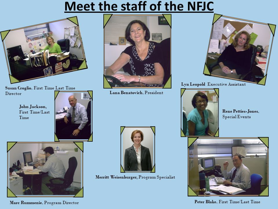 Meet the staff of the NFJC Lana Benatovich, President Lyn Leopold Executive Assistant Susan Croglio, First Time Last Time Director Marc Rummenie, Program Director Peter Blake, First Time/Last Time Rene Petties-Jones, Special Events John Jackson, First Time/Last Time Merritt Weisenburger, Program Specialist