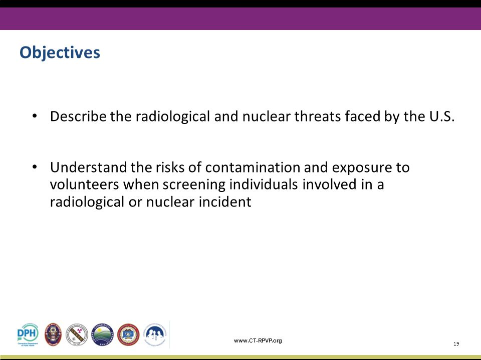 www.CT-RPVP.org Describe the radiological and nuclear threats faced by the U.S. Understand the risks of contamination and exposure to volunteers when
