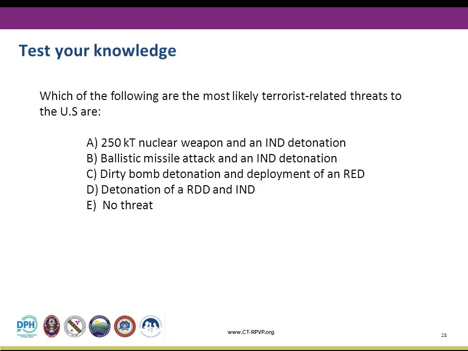 www.CT-RPVP.org Test your knowledge 28 Which of the following are the most likely terrorist-related threats to the U.S are: A) 250 kT nuclear weapon a