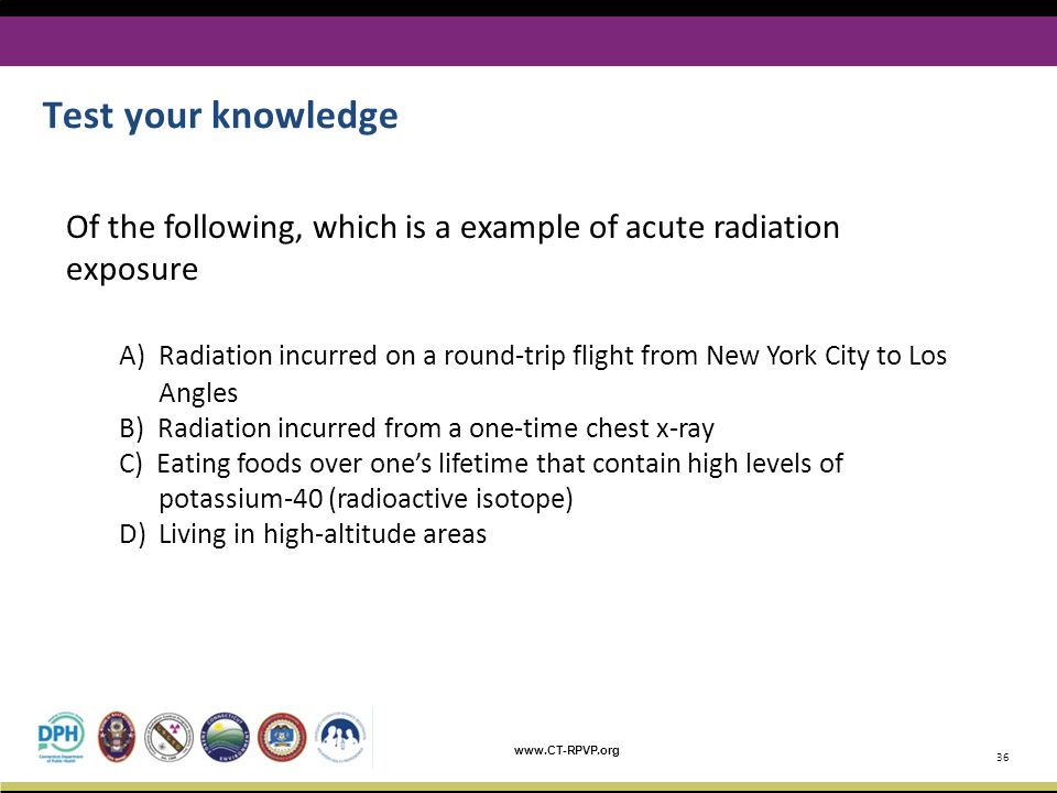www.CT-RPVP.org Test your knowledge 36 Of the following, which is a example of acute radiation exposure A) Radiation incurred on a round-trip flight f