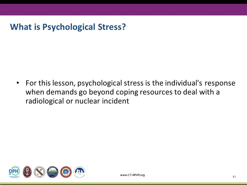 www.CT-RPVP.org For this lesson, psychological stress is the individual's response when demands go beyond coping resources to deal with a radiological