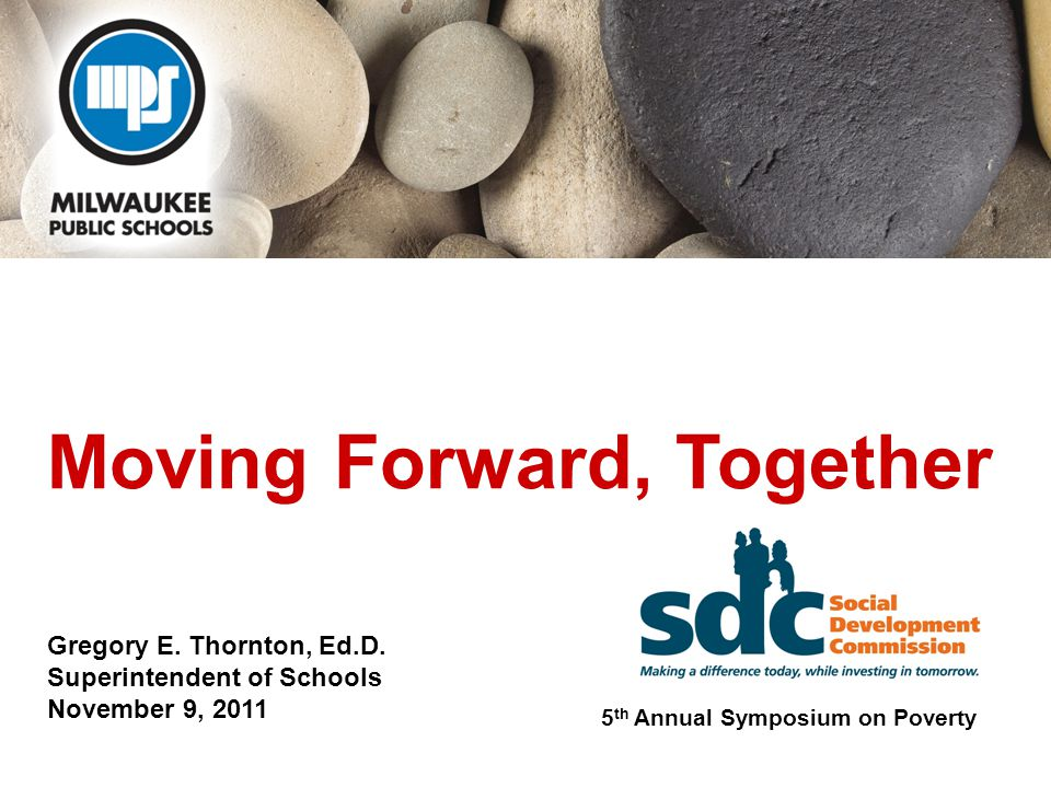 Moving Forward, Together Gregory E. Thornton, Ed.D. Superintendent of Schools November 9, 2011 5 th Annual Symposium on Poverty