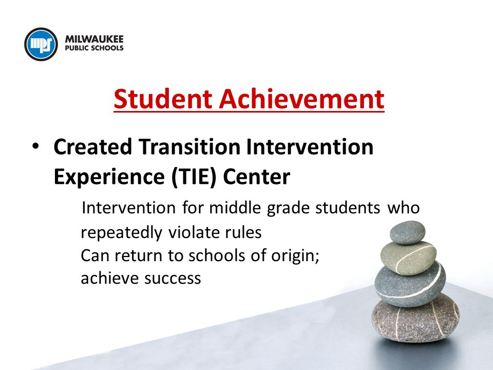 Student Achievement Created Transition Intervention Experience (TIE) Center Intervention for middle grade students who repeatedly violate rules Can return to schools of origin; achieve success