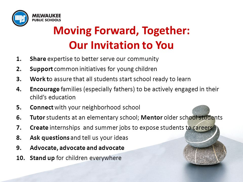 Moving Forward, Together: Our Invitation to You 1.Share expertise to better serve our community 2.Support common initiatives for young children 3.Work to assure that all students start school ready to learn 4.Encourage families (especially fathers) to be actively engaged in their child's education 5.Connect with your neighborhood school 6.Tutor students at an elementary school; Mentor older school students 7.Create internships and summer jobs to expose students to careers 8.Ask questions and tell us your ideas 9.Advocate, advocate and advocate 10.Stand up for children everywhere