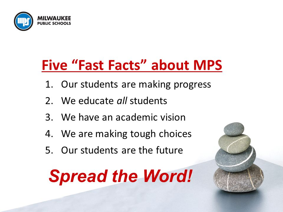 Five Fast Facts about MPS 1.Our students are making progress 2.We educate all students 3.We have an academic vision 4.We are making tough choices 5.Our students are the future Spread the Word!