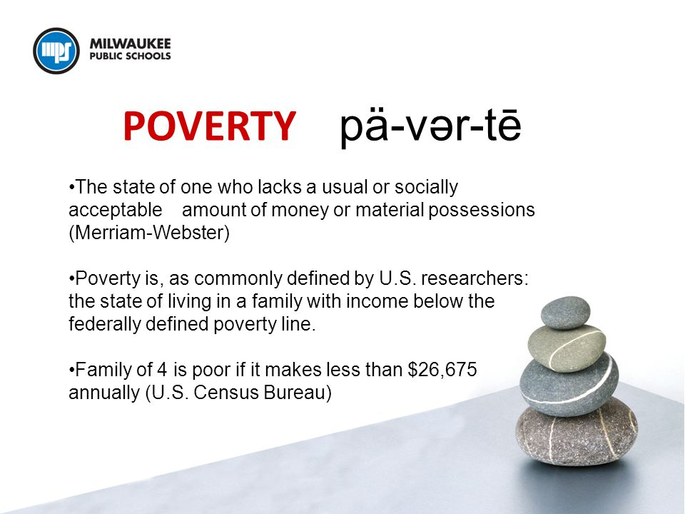 POVERTY pä-vər-tē The state of one who lacks a usual or socially acceptable amount of money or material possessions (Merriam-Webster) Poverty is, as commonly defined by U.S.