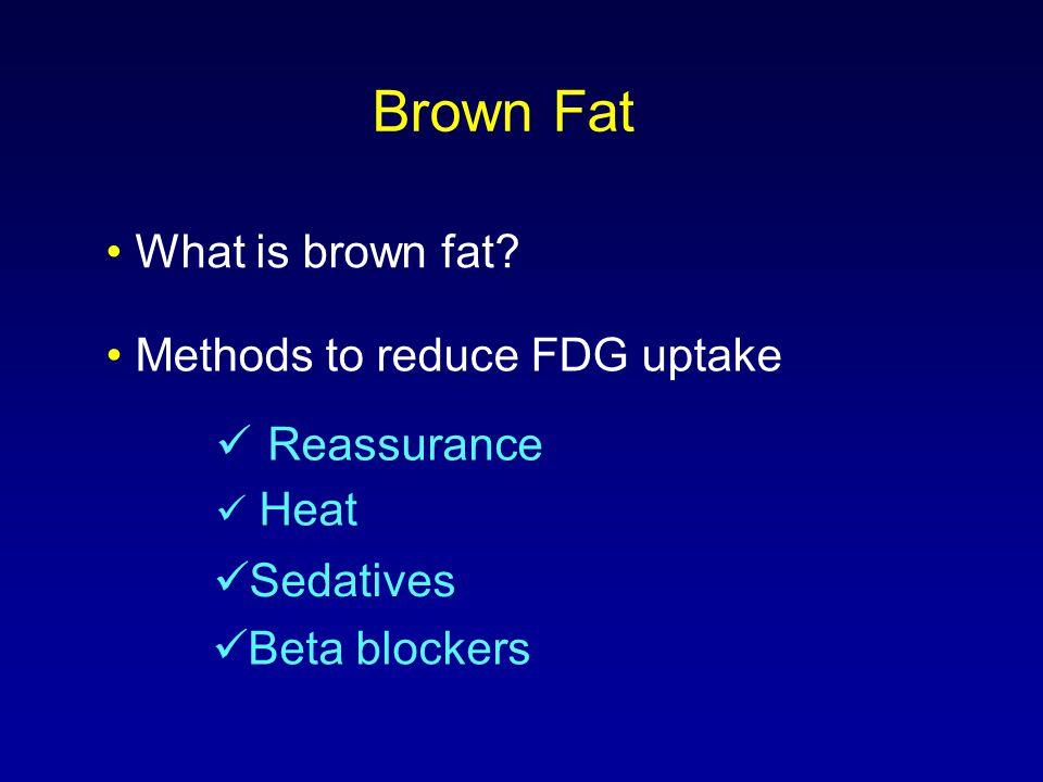 Brown Fat What is brown fat? Methods to reduce FDG uptake Heat Reassurance Sedatives Beta blockers