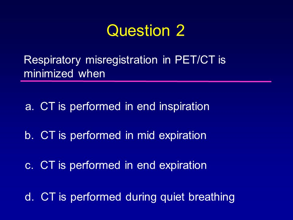 Question 2 Respiratory misregistration in PET/CT is minimized when a.CT is performed in end inspiration b. CT is performed in mid expiration c. CT is