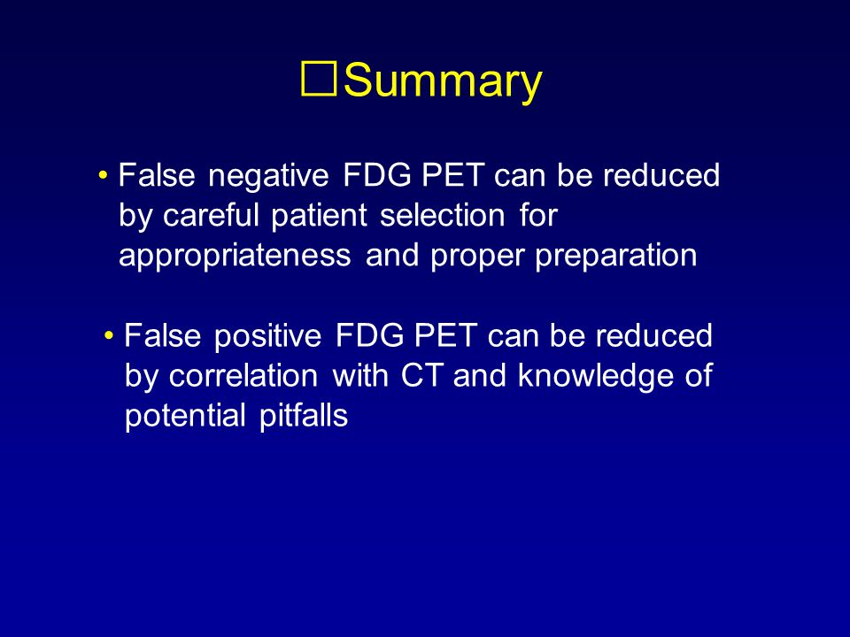 Summary False negative FDG PET can be reduced by careful patient selection for appropriateness and proper preparation False positive FDG PET can be re