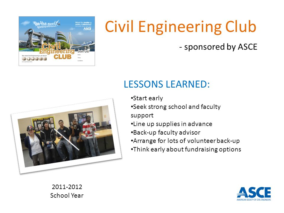 Civil Engineering Club - sponsored by ASCE LESSONS LEARNED: Start early Seek strong school and faculty support Line up supplies in advance Back-up faculty advisor Arrange for lots of volunteer back-up Think early about fundraising options 2011-2012 School Year