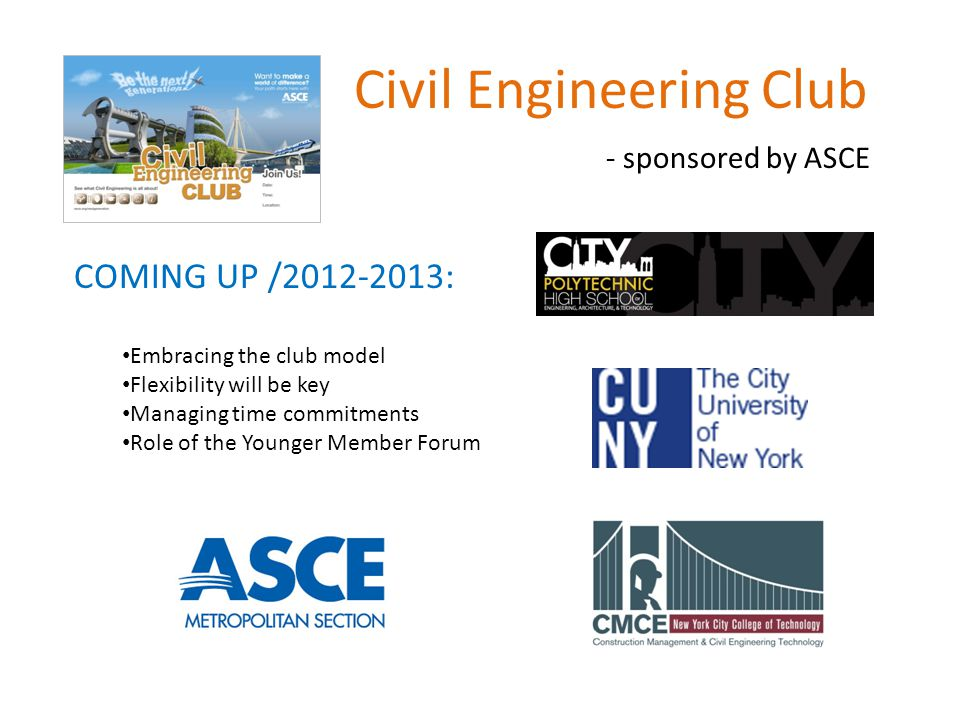 Civil Engineering Club - sponsored by ASCE COMING UP /2012-2013: Embracing the club model Flexibility will be key Managing time commitments Role of the Younger Member Forum