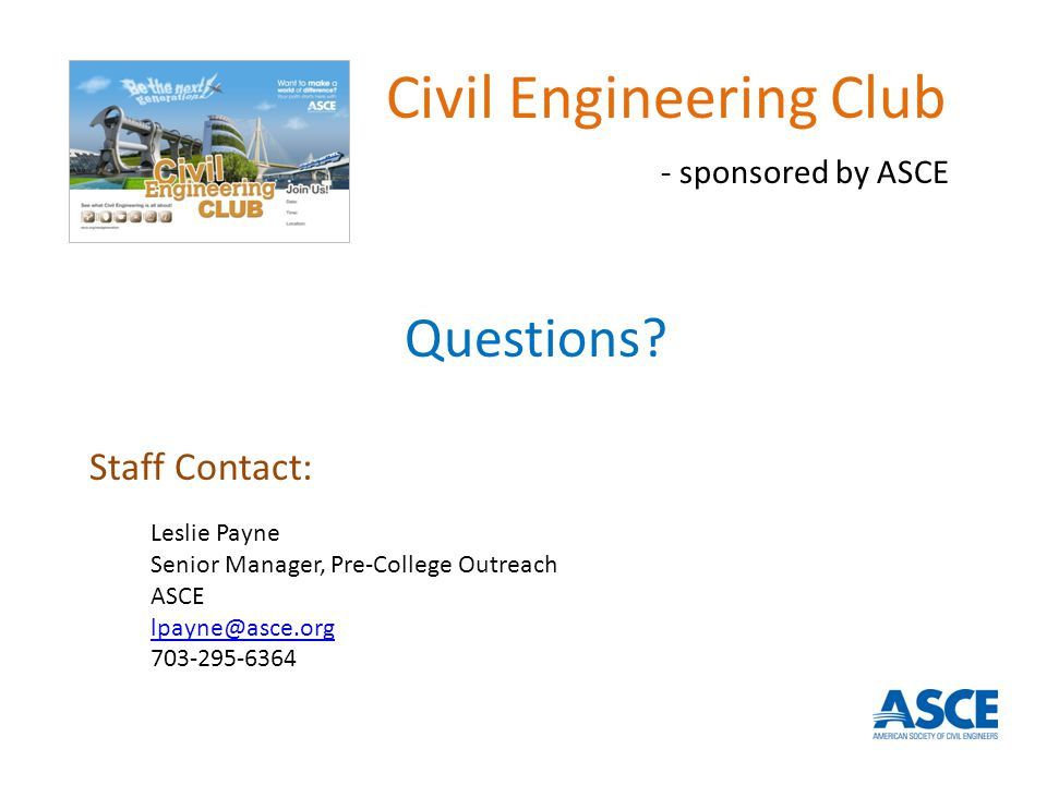 Staff Contact: Leslie Payne Senior Manager, Pre-College Outreach ASCE lpayne@asce.org 703-295-6364 Questions.