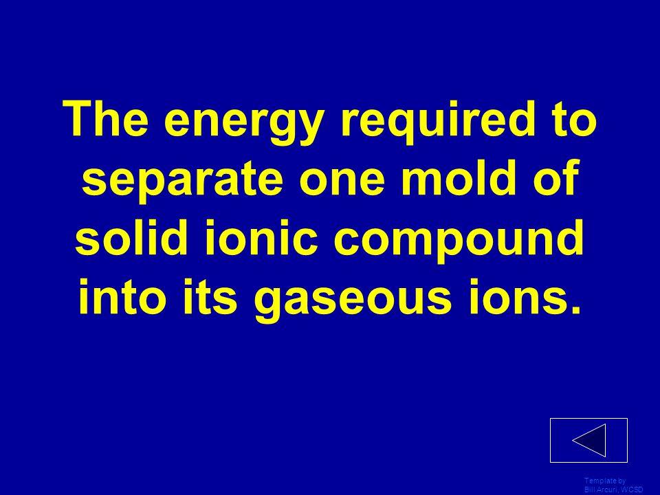 Template by Bill Arcuri, WCSD Define the term Lattice Energy.