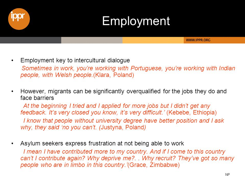 Employment key to intercultural dialogue Sometimes in work, you're working with Portuguese, you're working with Indian people, with Welsh people.(Klara, Poland) However, migrants can be significantly overqualified for the jobs they do and face barriers At the beginning I tried and I applied for more jobs but I didn't get any feedback.