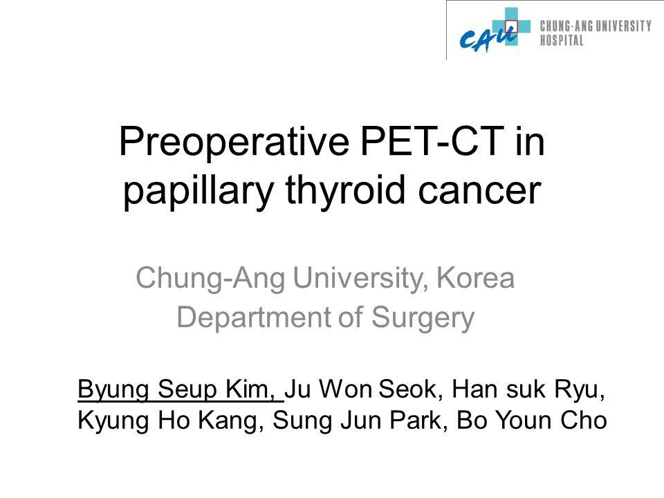 Preoperative PET-CT in papillary thyroid cancer Chung-Ang University, Korea Department of Surgery Byung Seup Kim, Ju Won Seok, Han suk Ryu, Kyung Ho Kang, Sung Jun Park, Bo Youn Cho