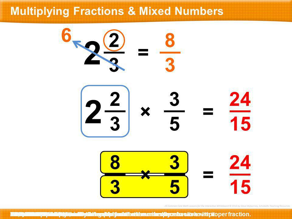 2 3 3 5 =× 2 2 3 2 6 = 8 3 8 3 3 5 =× 24 15 Here is 2-2/3 x 3/5.To find the product, we need to multiply a mixed number by a fraction.To solve this pr