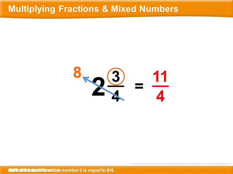 3 4 2 8 = 11 4 8. That means the whole number 2 is equal to 8/4.Here are 3 more fourths.8/4 + 3/4 = ?Here is 2 and 3/4.4 x 2 = ?11/4 Multiplying Fract