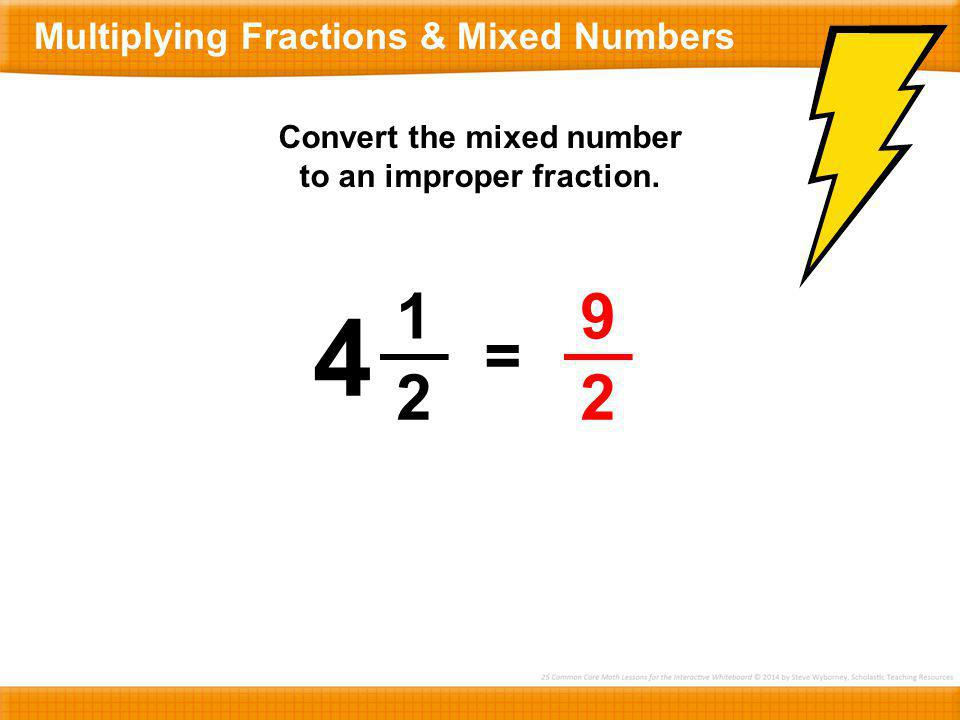 1 2 4 = 9 2 Convert the mixed number to an improper fraction. Multiplying Fractions & Mixed Numbers