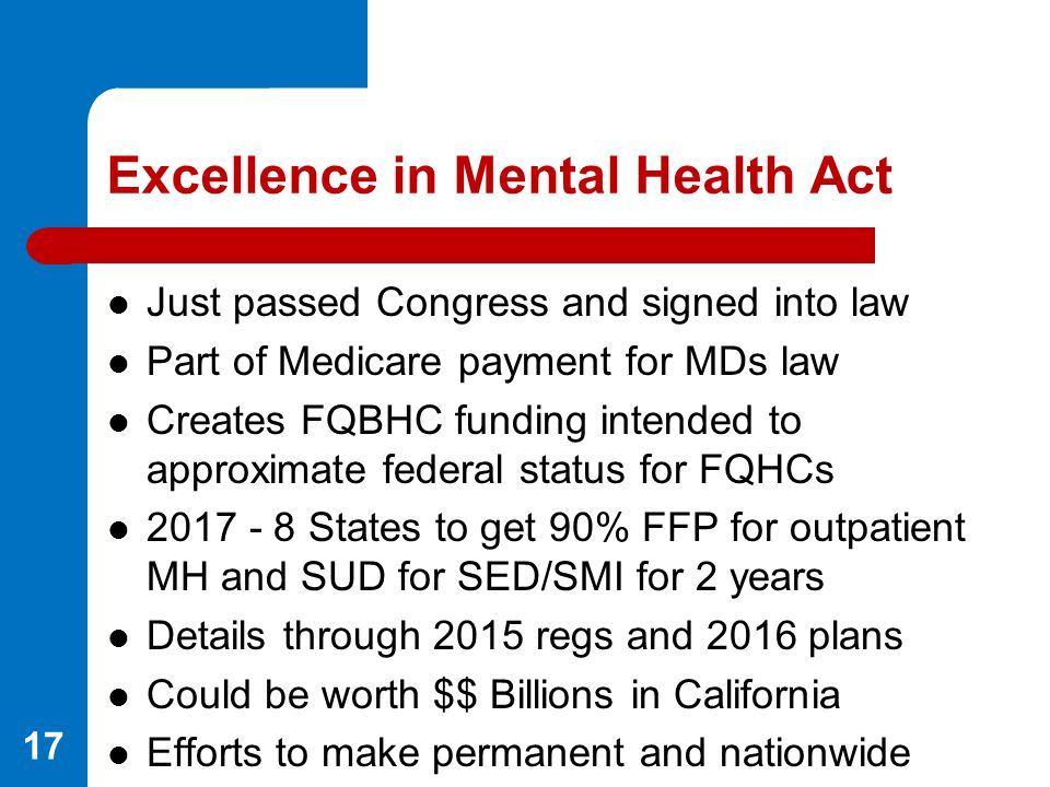 Excellence in Mental Health Act Just passed Congress and signed into law Part of Medicare payment for MDs law Creates FQBHC funding intended to approx