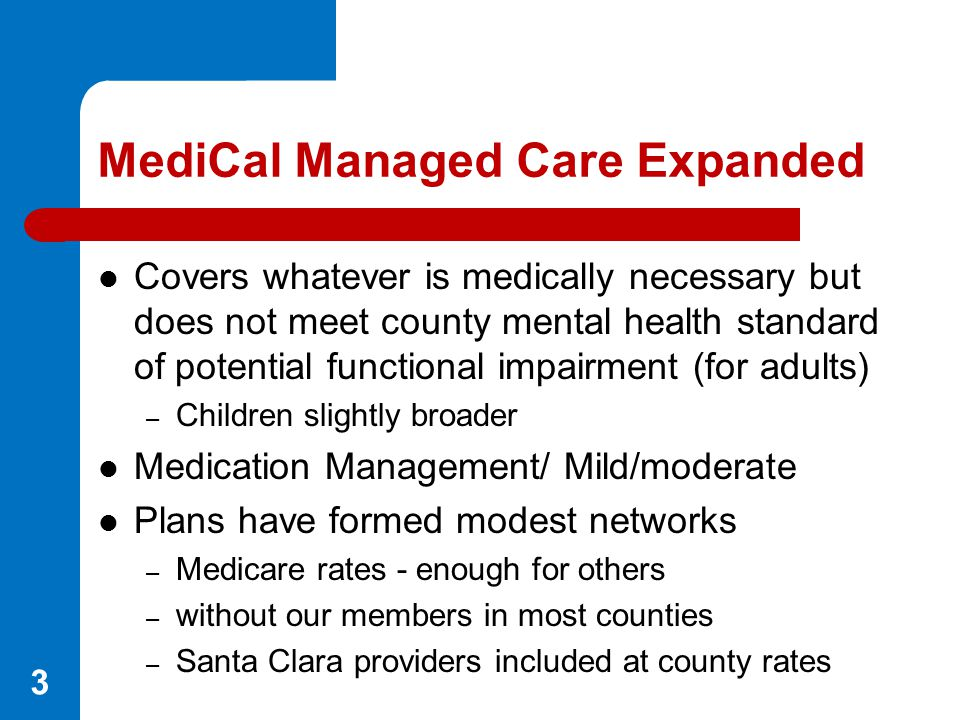 MediCal Managed Care Expanded Covers whatever is medically necessary but does not meet county mental health standard of potential functional impairmen