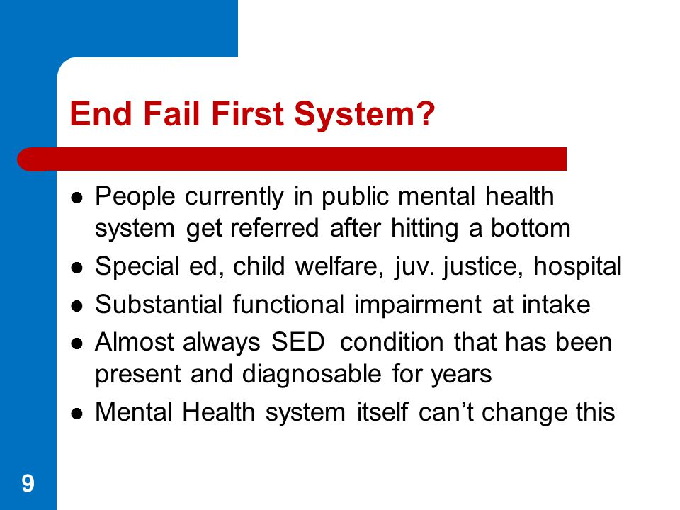 Help at First Possible Sign School mental health partnerships can identify and support all children Get help years before they need special ed Primary care and ER see almost everyone Universal screening and coordination can identify mental illnesses early in their onset More people will be referred for care Less disability and less long term costs 10