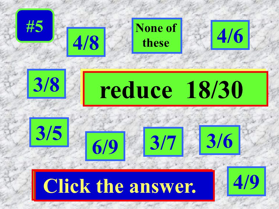 Click the answer. #5 6/9 None of dthese 3/7 3/5 3/8 reduce 18/30 3/6 4/8 4/6 4/9 Click the answer.