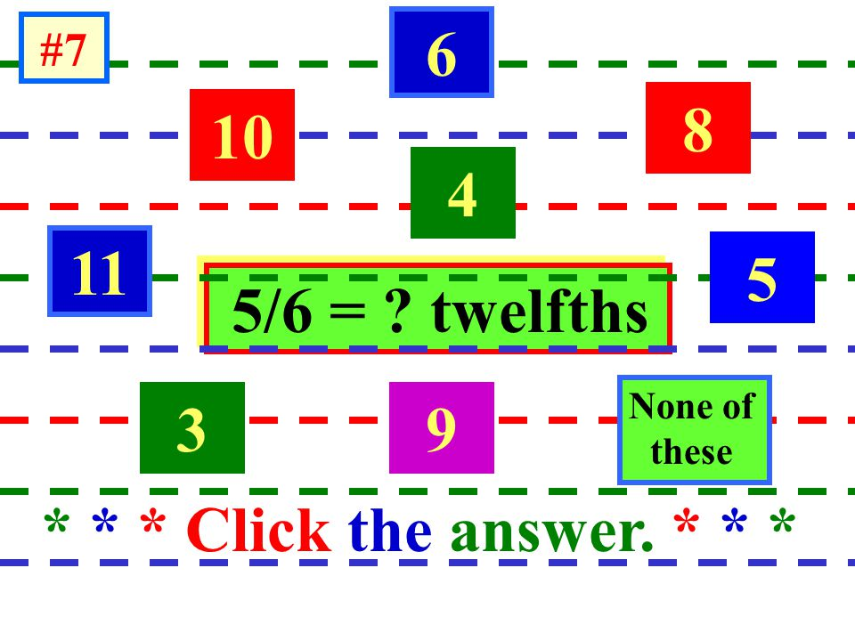 5/6 = ? twelfths * * * Click the answer. * * * 11 10 39 5 8 6 4 None of dthese #7