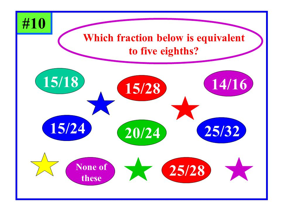 #10 15/18 20/24 15/24 25/32 14/16 15/28 25/28 None of these Which fraction below is equivalent to five eighths?