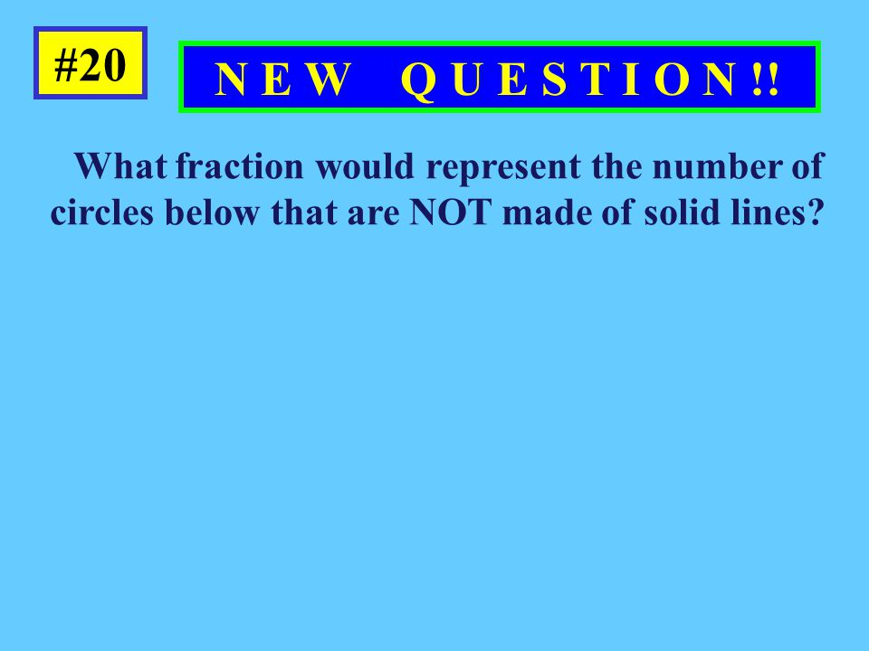 What fraction would represent the number of circles below that are NOT made of solid lines? #20 N E W Q U E S T I O N !! two thirds five thirdsone thi