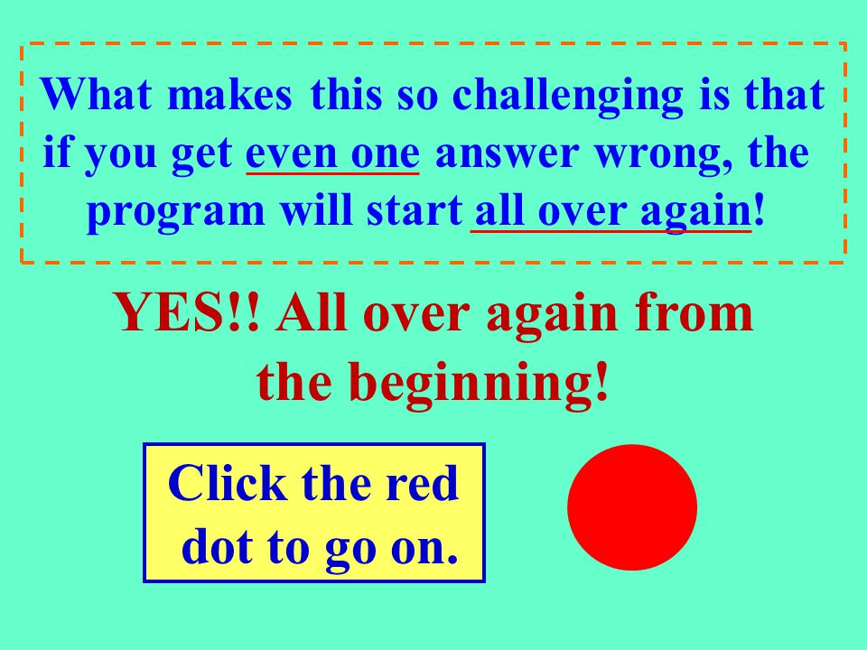 Click the red..dot to go on. What makes this so challenging is that if you get even one answer wrong, the program will start all over again! YES!! All