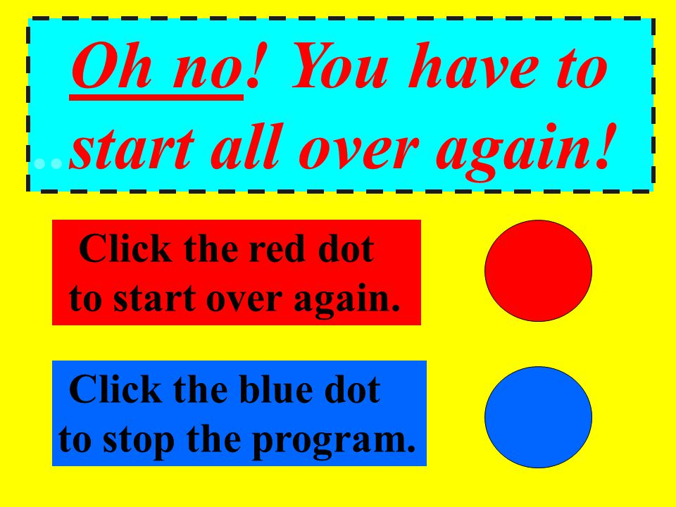Oh no! You have to..start all over again! Click the red dot.to start over again. Click the blue dot to stop the program.