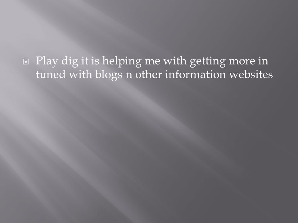  Play dig it is helping me with getting more in tuned with blogs n other information websites