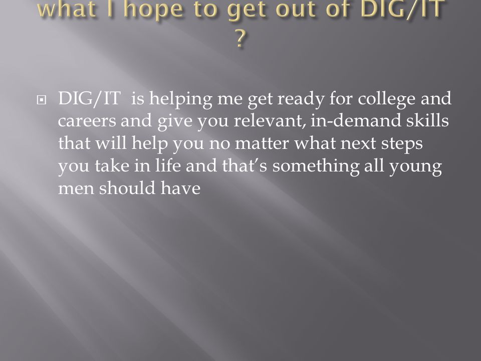  DIG/IT is helping me get ready for college and careers and give you relevant, in-demand skills that will help you no matter what next steps you take in life and that's something all young men should have