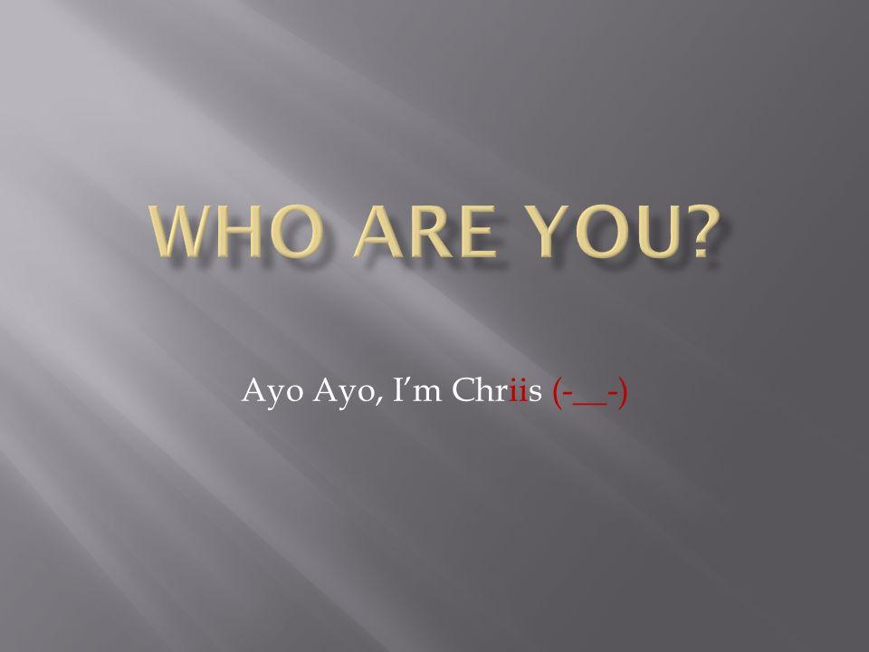Ayo Ayo, I'm Chriis (-__-)