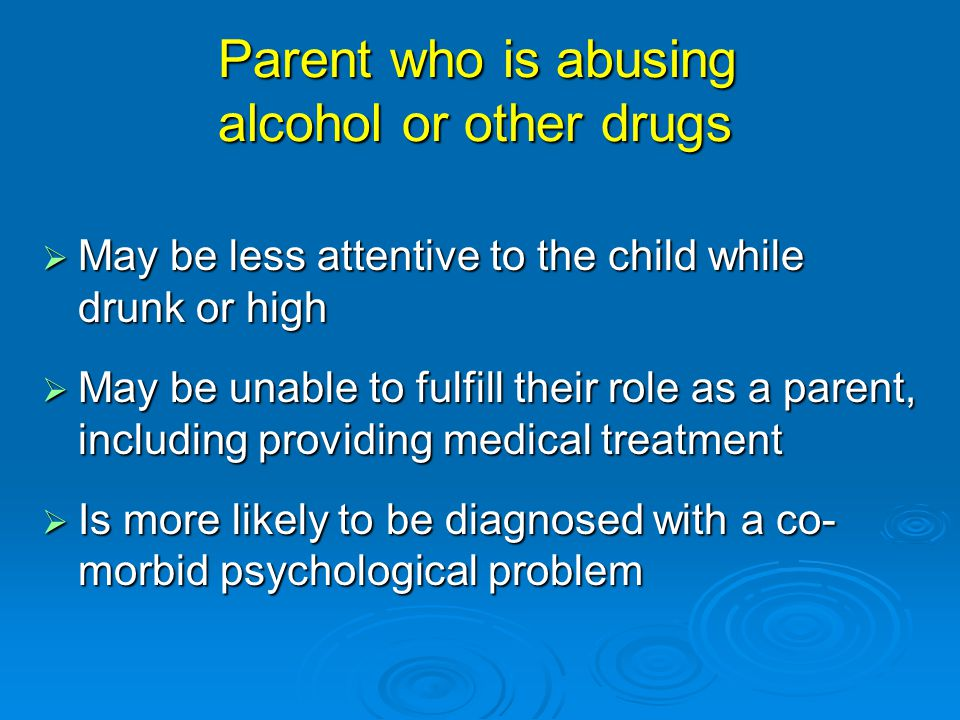 Parent who is abusing alcohol or other drugs  May be less attentive to the child while drunk or high  May be unable to fulfill their role as a parent, including providing medical treatment  Is more likely to be diagnosed with a co- morbid psychological problem