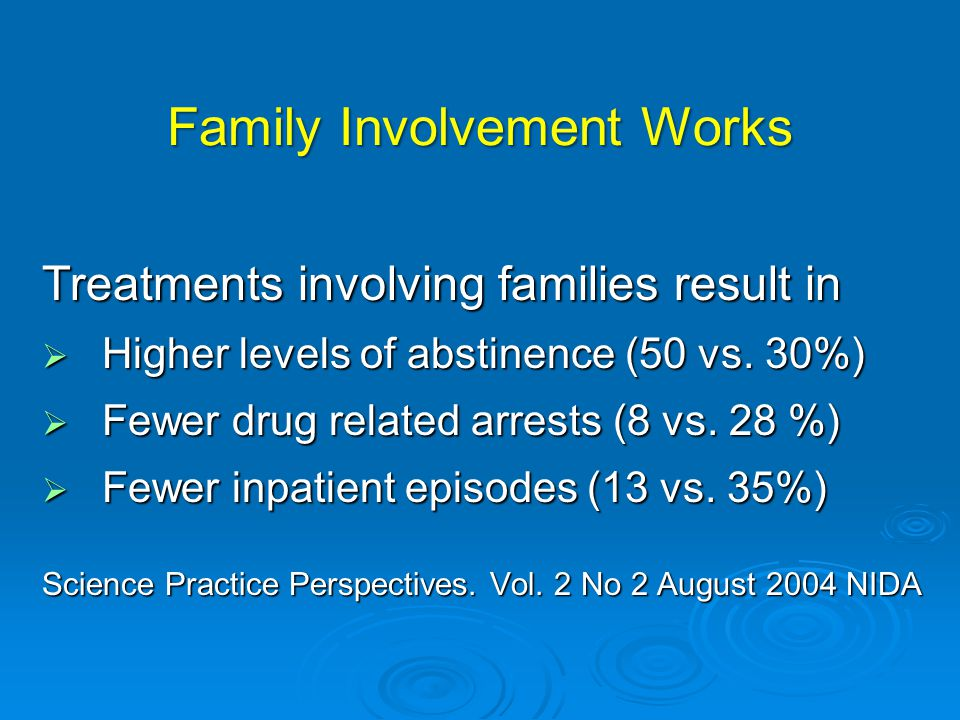 Family Involvement Works Treatments involving families result in  Higher levels of abstinence (50 vs.
