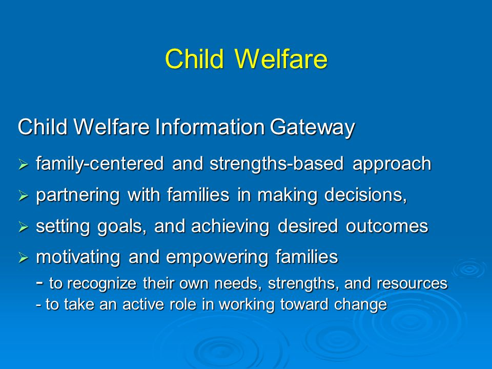 Child Welfare Child Welfare Information Gateway  family-centered and strengths-based approach  partnering with families in making decisions,  setting goals, and achieving desired outcomes  motivating and empowering families - to recognize their own needs, strengths, and resources - to take an active role in working toward change