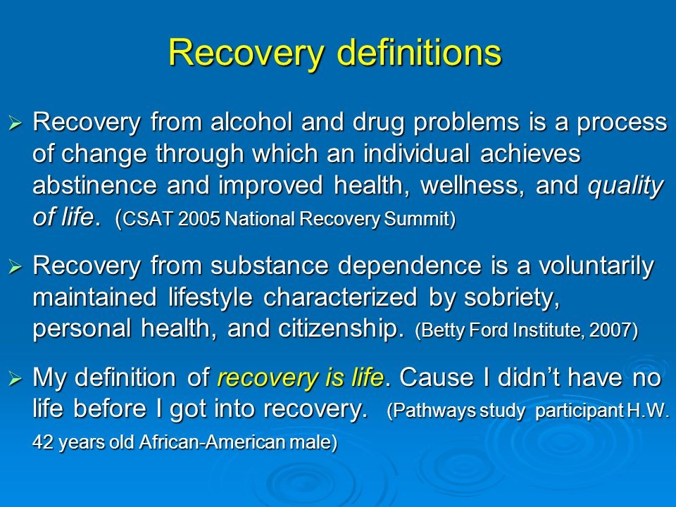Recovery definitions  Recovery from alcohol and drug problems is a process of change through which an individual achieves abstinence and improved health, wellness, and quality of life.