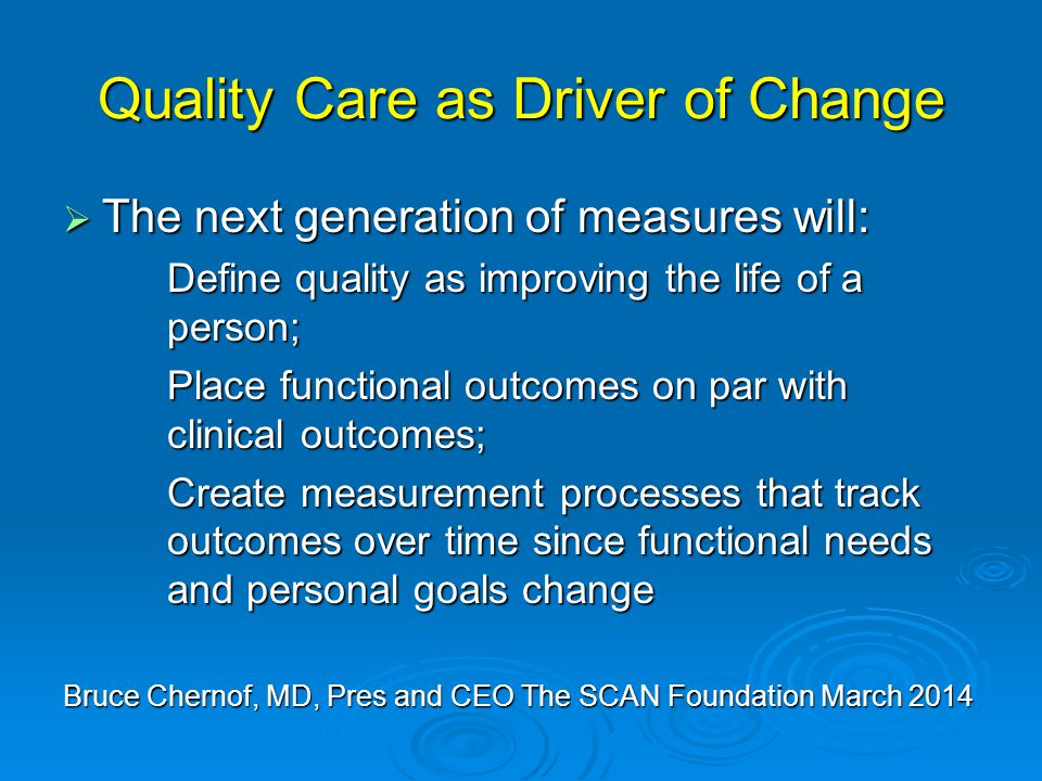 Quality Care as Driver of Change  The next generation of measures will: Define quality as improving the life of a person; Place functional outcomes on par with clinical outcomes; Create measurement processes that track outcomes over time since functional needs and personal goals change Bruce Chernof, MD, Pres and CEO The SCAN Foundation March 2014
