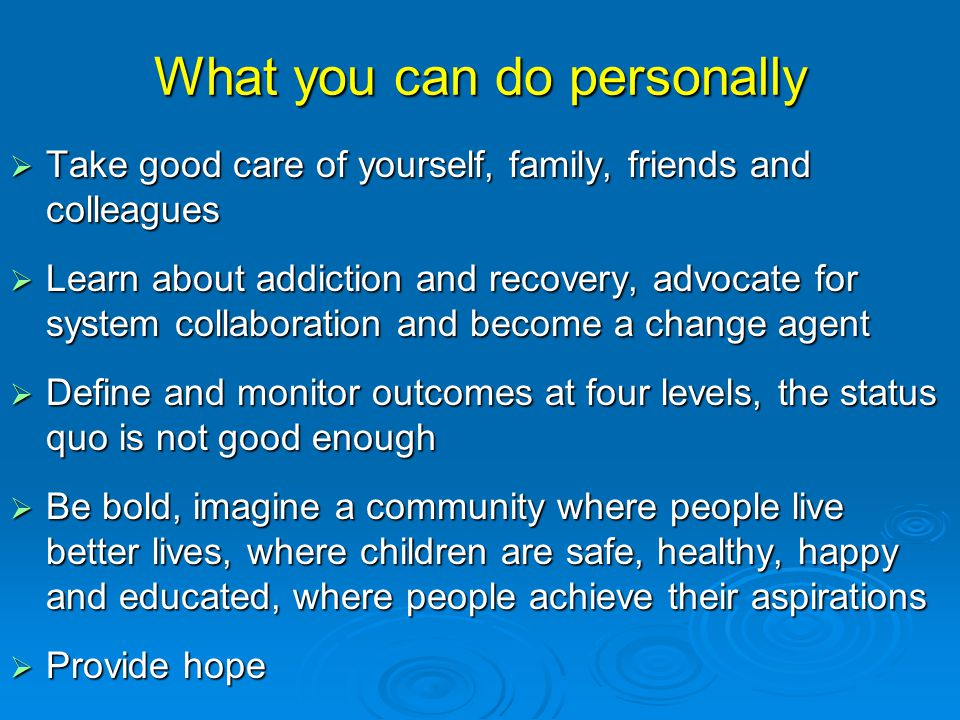What you can do personally  Take good care of yourself, family, friends and colleagues  Learn about addiction and recovery, advocate for system collaboration and become a change agent  Define and monitor outcomes at four levels, the status quo is not good enough  Be bold, imagine a community where people live better lives, where children are safe, healthy, happy and educated, where people achieve their aspirations  Provide hope