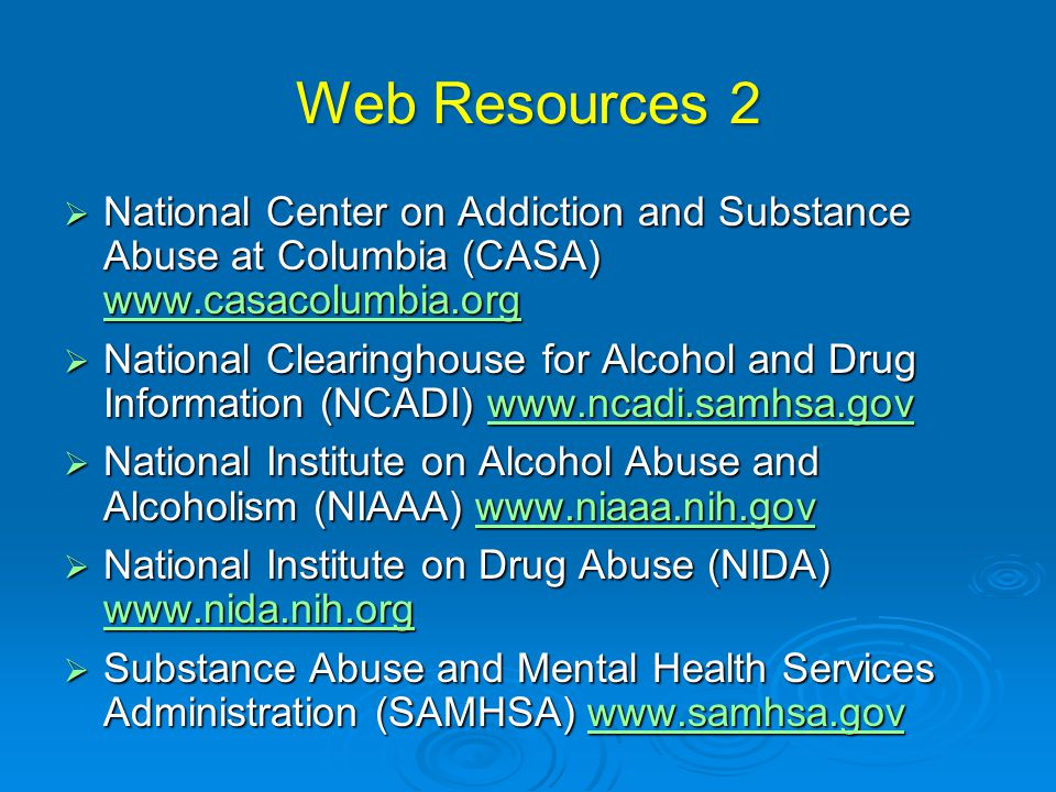 Web Resources 2  National Center on Addiction and Substance Abuse at Columbia (CASA) www.casacolumbia.org www.casacolumbia.org  National Clearinghouse for Alcohol and Drug Information (NCADI) www.ncadi.samhsa.gov www.ncadi.samhsa.gov  National Institute on Alcohol Abuse and Alcoholism (NIAAA) www.niaaa.nih.gov www.niaaa.nih.gov  National Institute on Drug Abuse (NIDA) www.nida.nih.org www.nida.nih.org  Substance Abuse and Mental Health Services Administration (SAMHSA) www.samhsa.gov www.samhsa.gov