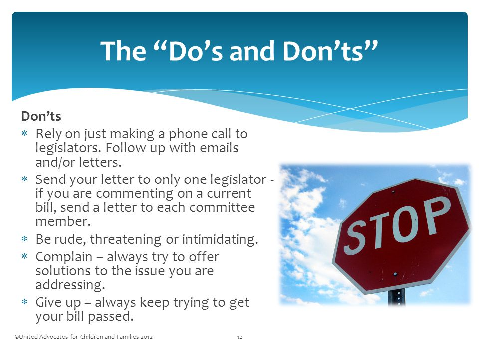 The Do's and Don'ts ©United Advocates for Children and Families 201212 Don'ts  Rely on just making a phone call to legislators.