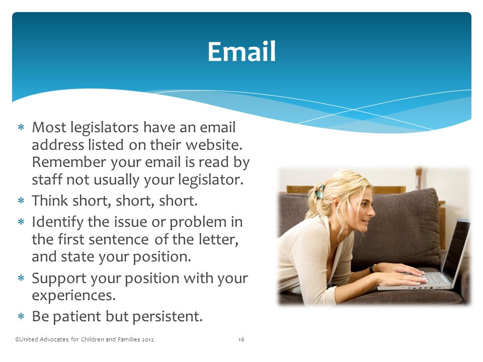 Email ©United Advocates for Children and Families 201216  Most legislators have an email address listed on their website.