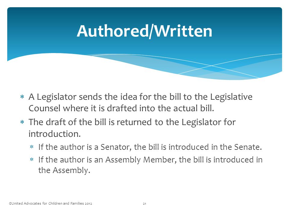  A Legislator sends the idea for the bill to the Legislative Counsel where it is drafted into the actual bill.