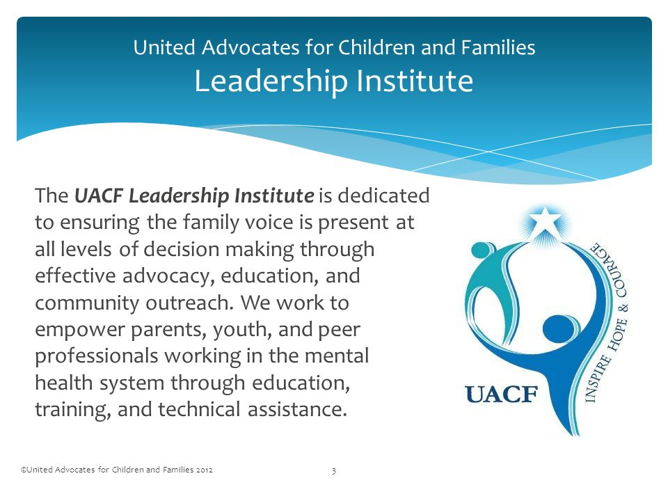 United Advocates for Children and Families Leadership Institute ©United Advocates for Children and Families 20123 The UACF Leadership Institute is dedicated to ensuring the family voice is present at all levels of decision making through effective advocacy, education, and community outreach.